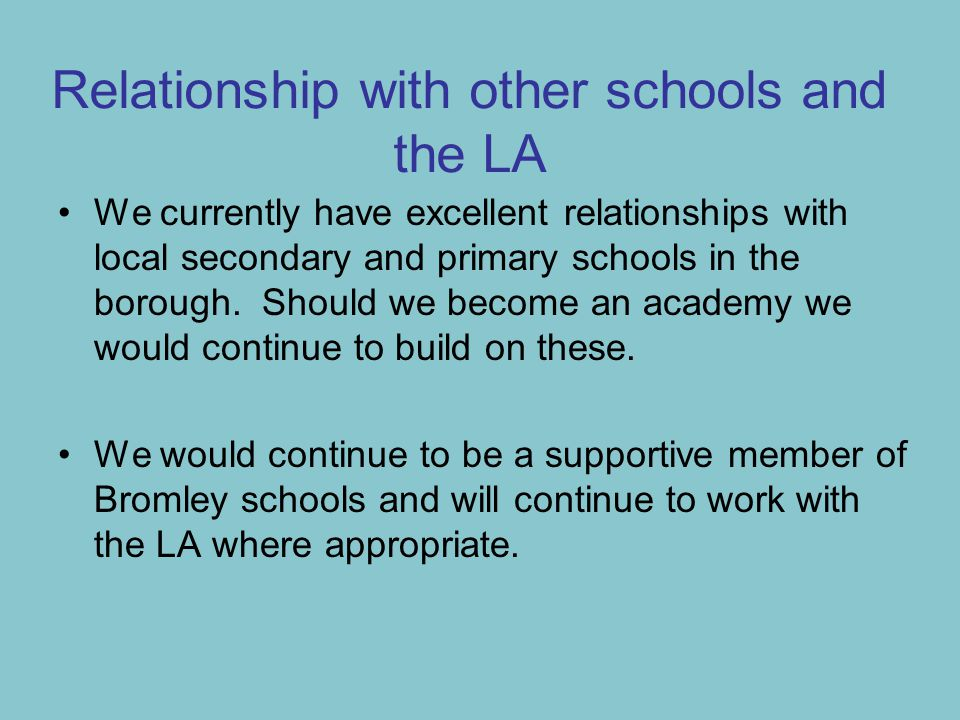 Relationship with other schools and the LA We currently have excellent relationships with local secondary and primary schools in the borough.