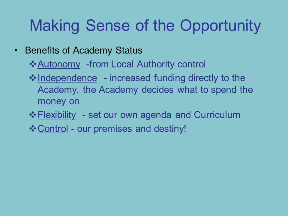 Making Sense of the Opportunity Benefits of Academy Status  Autonomy -from Local Authority control  Independence - increased funding directly to the Academy, the Academy decides what to spend the money on  Flexibility - set our own agenda and Curriculum  Control - our premises and destiny!