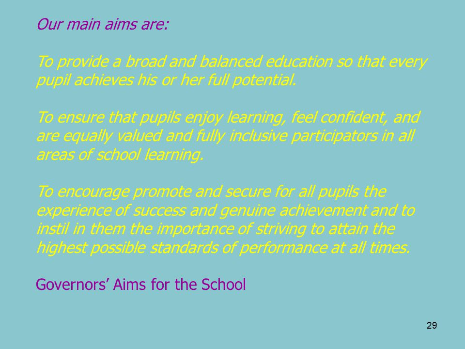29 Our main aims are: To provide a broad and balanced education so that every pupil achieves his or her full potential.