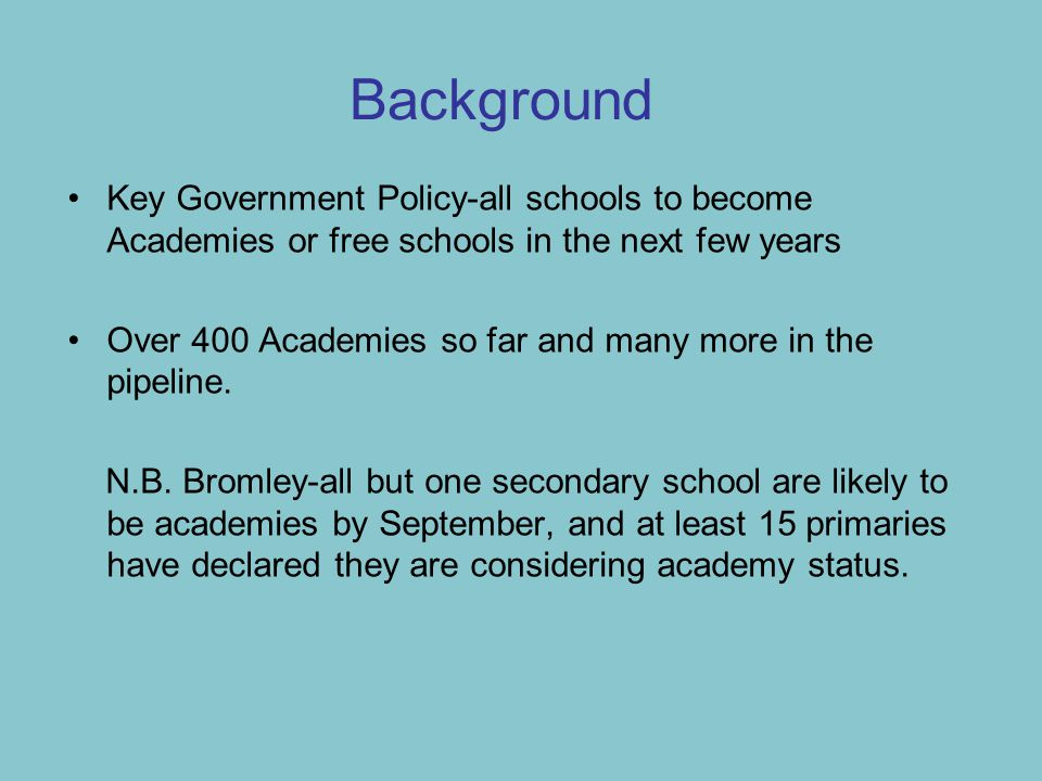 Background Key Government Policy-all schools to become Academies or free schools in the next few years Over 400 Academies so far and many more in the pipeline.