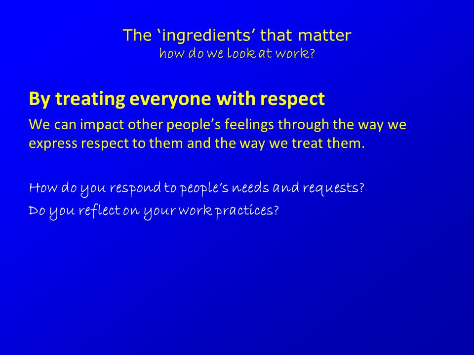 The 'ingredients' that matter how do we look at work? By treating everyone with respect We can impact other people's feelings through the way we expre
