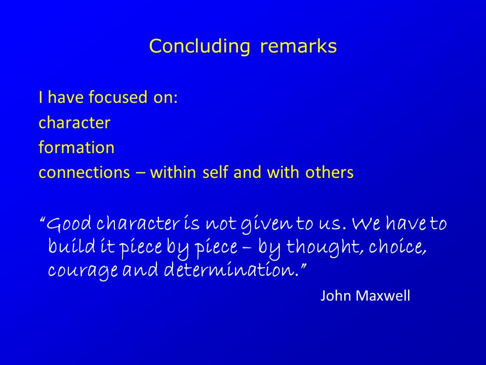 "Concluding remarks I have focused on: character formation connections – within self and with others ""Good character is not given to us. We have to bui"
