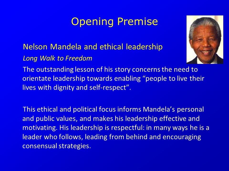 Opening Premise Nelson Mandela and ethical leadership Long Walk to Freedom The outstanding lesson of his story concerns the need to orientate leadership towards enabling people to live their lives with dignity and self-respect .