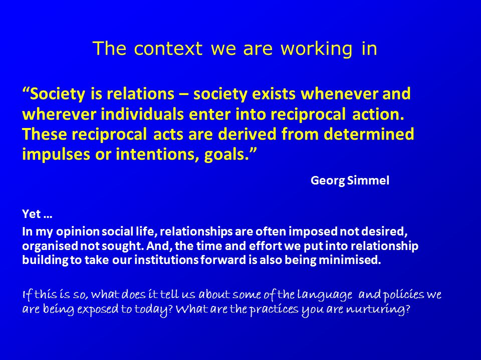 "The context we are working in ""Society is relations – society exists whenever and wherever individuals enter into reciprocal action. These reciprocal"