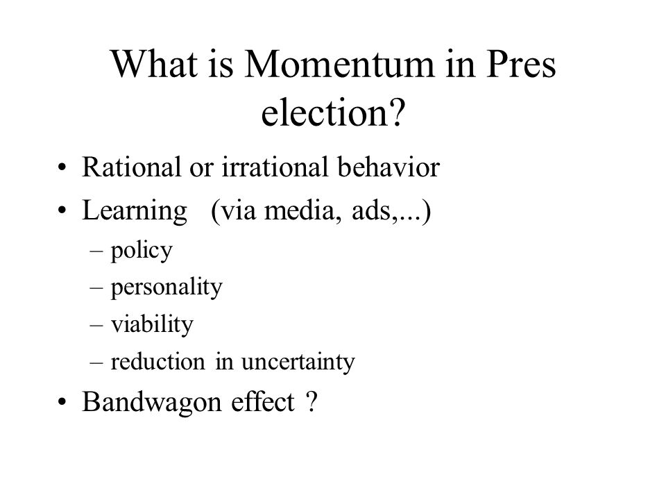 What is Momentum in Pres election? Rational or irrational behavior Learning (via media, ads,...) –policy –personality –viability –reduction in uncerta