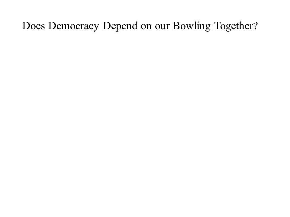 Does Democracy Depend on our Bowling Together?