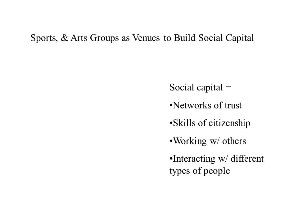 Sports, & Arts Groups as Venues to Build Social Capital Social capital = Networks of trust Skills of citizenship Working w/ others Interacting w/ diff