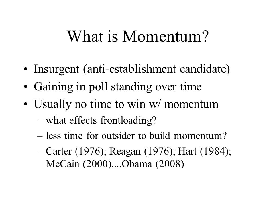 What is Momentum? Insurgent (anti-establishment candidate) Gaining in poll standing over time Usually no time to win w/ momentum –what effects frontlo