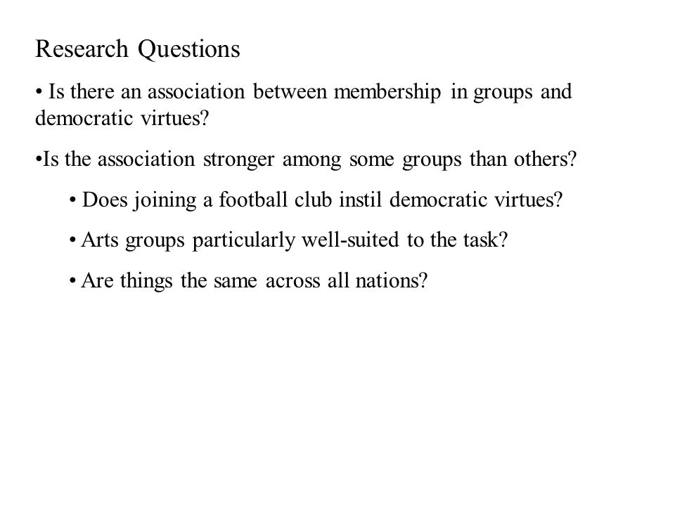 Research Questions Is there an association between membership in groups and democratic virtues.