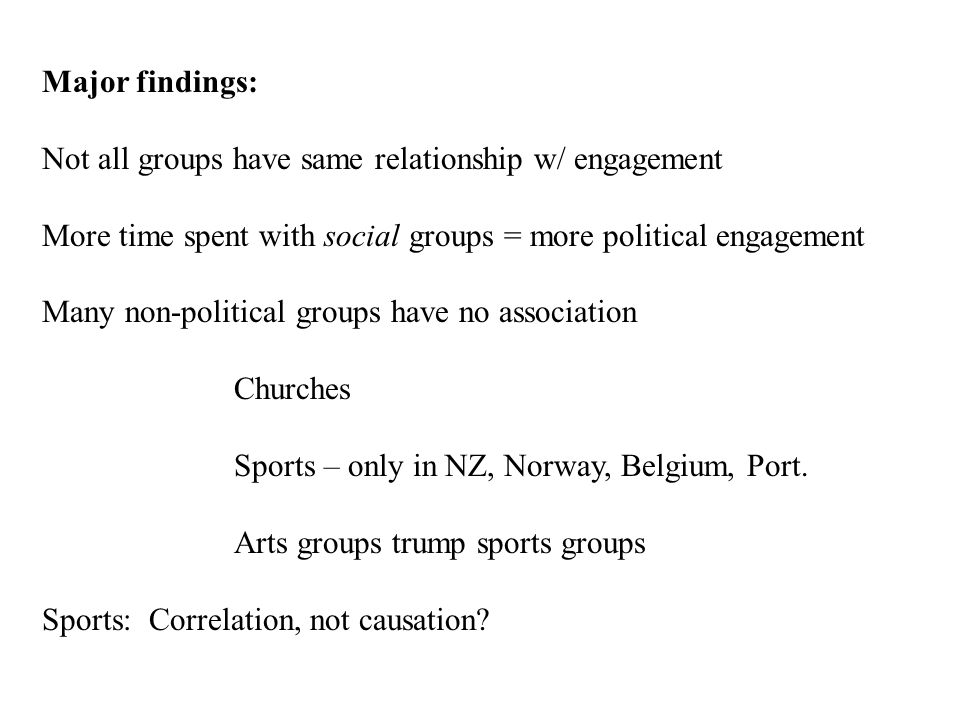 Major findings: Not all groups have same relationship w/ engagement More time spent with social groups = more political engagement Many non-political groups have no association Churches Sports – only in NZ, Norway, Belgium, Port.