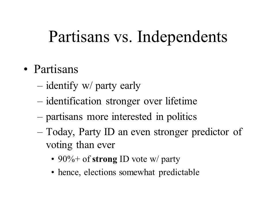 Partisans vs. Independents Partisans –identify w/ party early –identification stronger over lifetime –partisans more interested in politics –Today, Pa