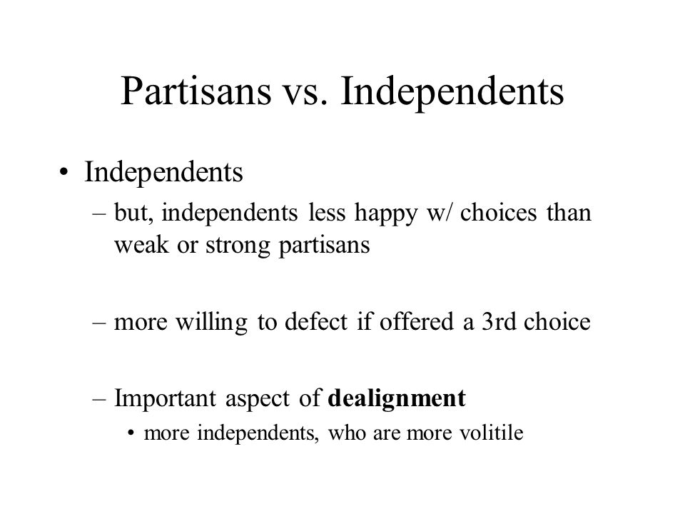 Partisans vs. Independents Independents –but, independents less happy w/ choices than weak or strong partisans –more willing to defect if offered a 3r