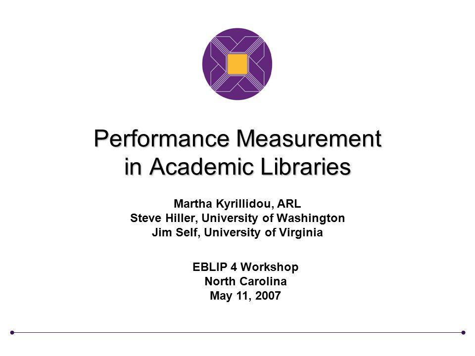 Performance Measurement in Academic Libraries Martha Kyrillidou, ARL Steve Hiller, University of Washington Jim Self, University of Virginia EBLIP 4 W