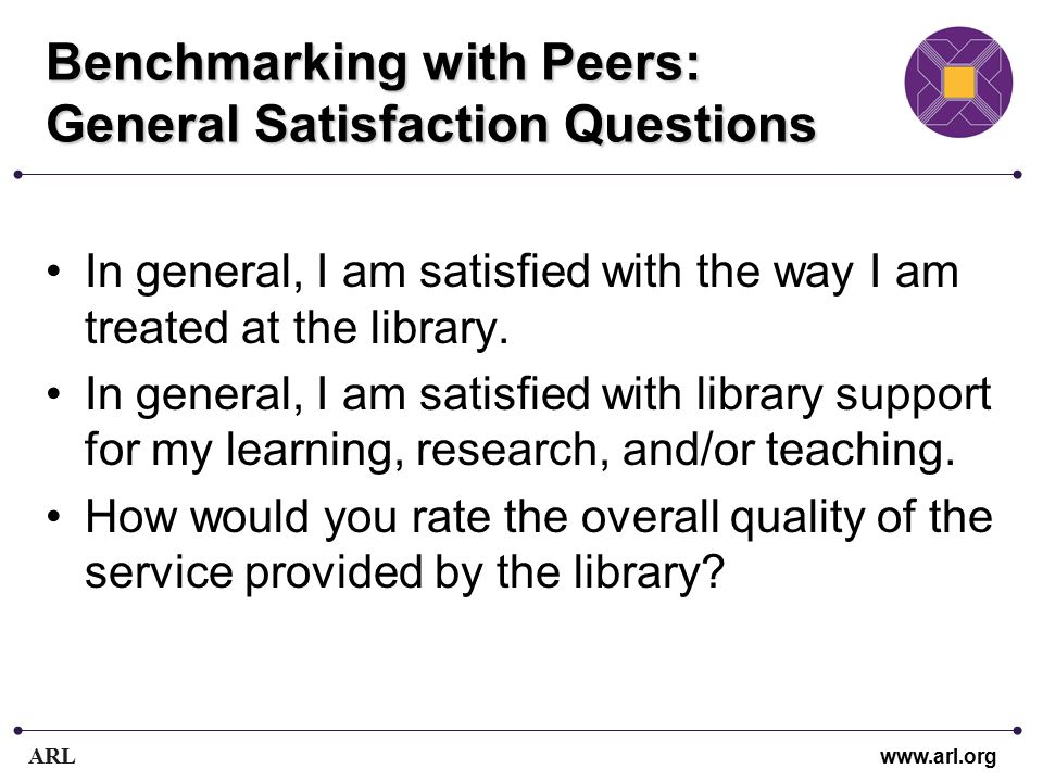 ARL www.arl.org Benchmarking with Peers: General Satisfaction Questions In general, I am satisfied with the way I am treated at the library.