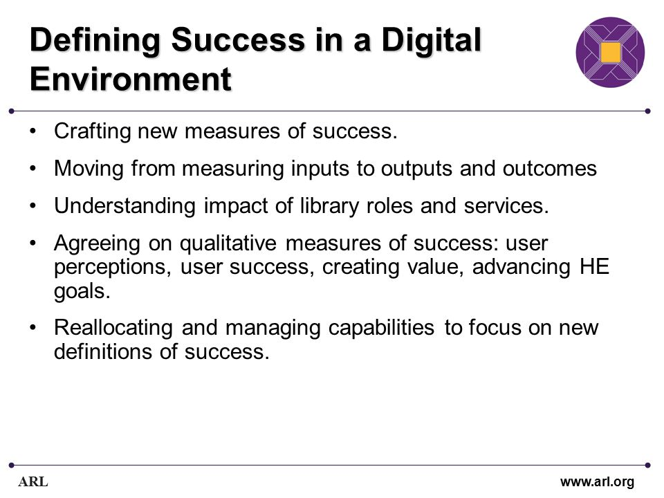ARL www.arl.org Defining Success in a Digital Environment Crafting new measures of success. Moving from measuring inputs to outputs and outcomes Under