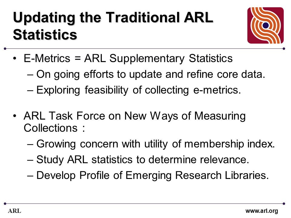 ARL www.arl.org Updating the Traditional ARL Statistics E-Metrics = ARL Supplementary Statistics –On going efforts to update and refine core data.