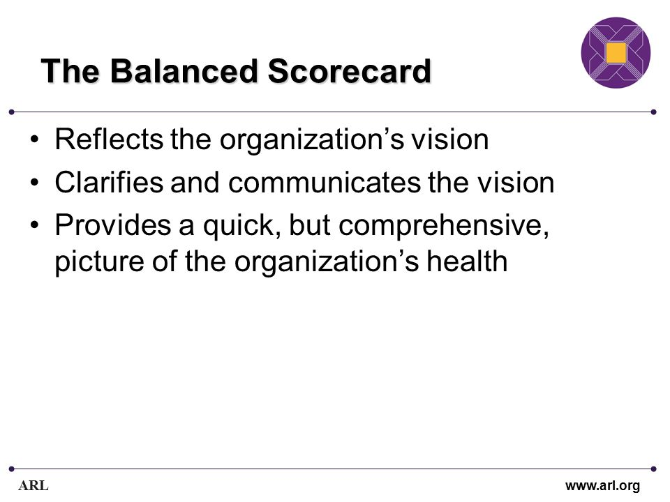 ARL www.arl.org The Balanced Scorecard Reflects the organization's vision Clarifies and communicates the vision Provides a quick, but comprehensive, picture of the organization's health