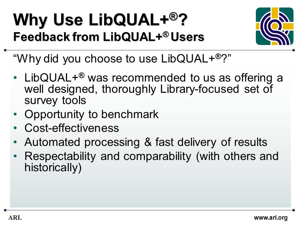 """ARL www.arl.org Why Use LibQUAL+ ® ? Feedback from LibQUAL+ ® Users """"Why did you choose to use LibQUAL+ ® ?"""" LibQUAL+ ® was recommended to us as offer"""