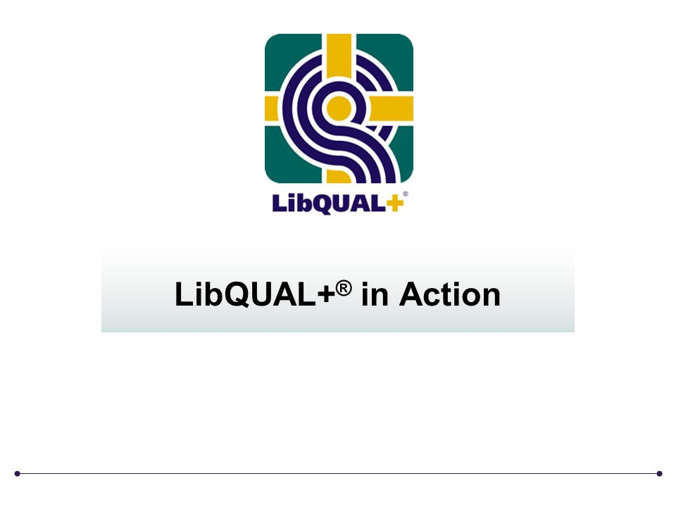 LibQUAL+ ® in Action