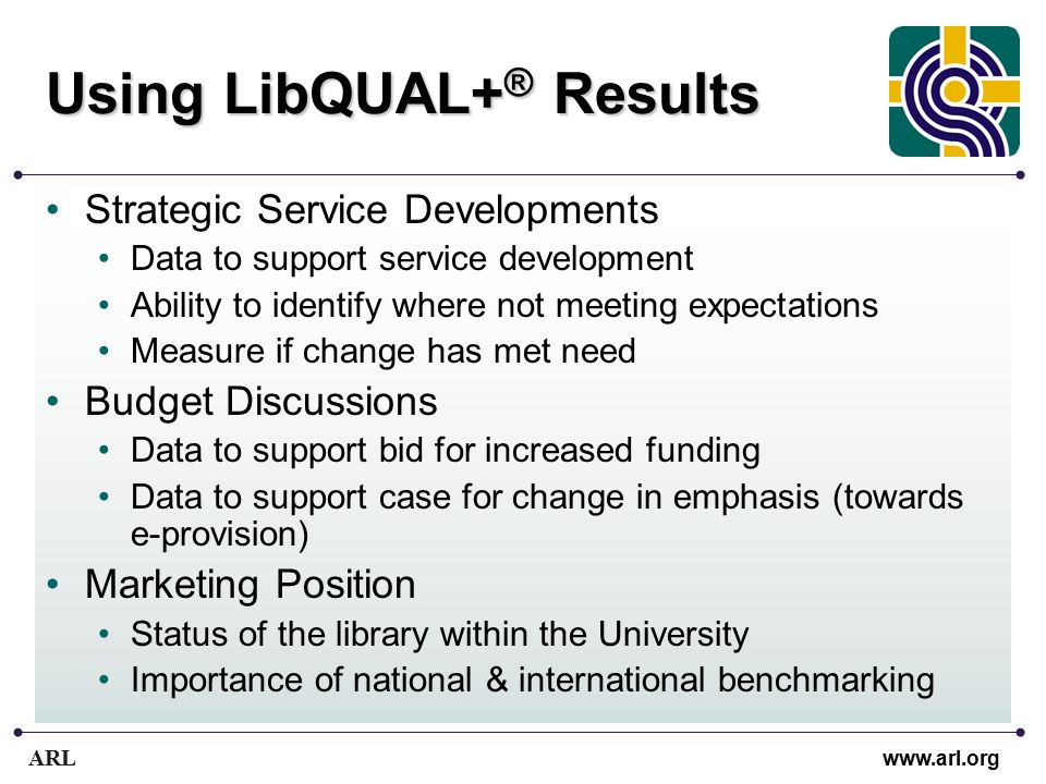 ARL www.arl.org Using LibQUAL+ ® Results Strategic Service Developments Data to support service development Ability to identify where not meeting expectations Measure if change has met need Budget Discussions Data to support bid for increased funding Data to support case for change in emphasis (towards e-provision) Marketing Position Status of the library within the University Importance of national & international benchmarking