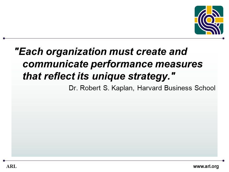 ARL www.arl.org Each organization must create and communicate performance measures that reflect its unique strategy. Dr.
