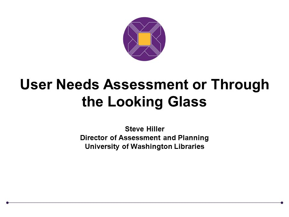 User Needs Assessment or Through the Looking Glass Steve Hiller Director of Assessment and Planning University of Washington Libraries