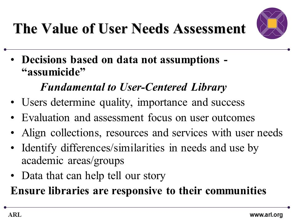 ARL www.arl.org The Value of User Needs Assessment Decisions based on data not assumptions - assumicide Fundamental to User-Centered Library Users determine quality, importance and success Evaluation and assessment focus on user outcomes Align collections, resources and services with user needs Identify differences/similarities in needs and use by academic areas/groups Data that can help tell our story Ensure libraries are responsive to their communities