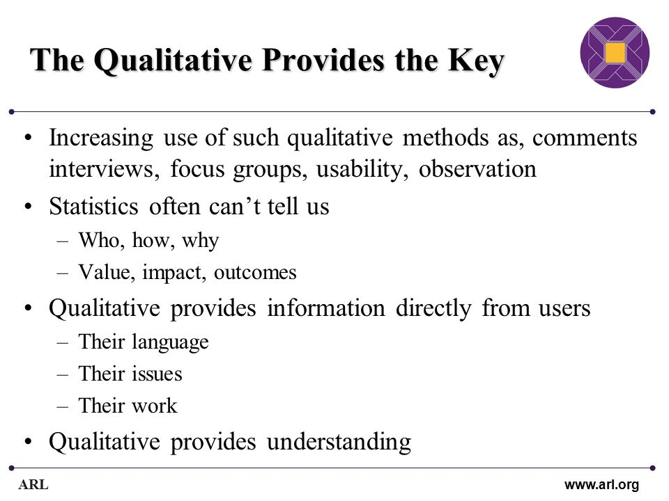 ARL www.arl.org The Qualitative Provides the Key Increasing use of such qualitative methods as, comments interviews, focus groups, usability, observation Statistics often can't tell us –Who, how, why –Value, impact, outcomes Qualitative provides information directly from users –Their language –Their issues –Their work Qualitative provides understanding