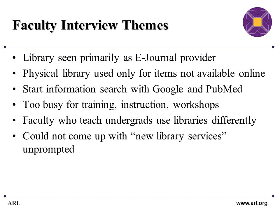 ARL www.arl.org Faculty Interview Themes Library seen primarily as E-Journal provider Physical library used only for items not available online Start information search with Google and PubMed Too busy for training, instruction, workshops Faculty who teach undergrads use libraries differently Could not come up with new library services unprompted