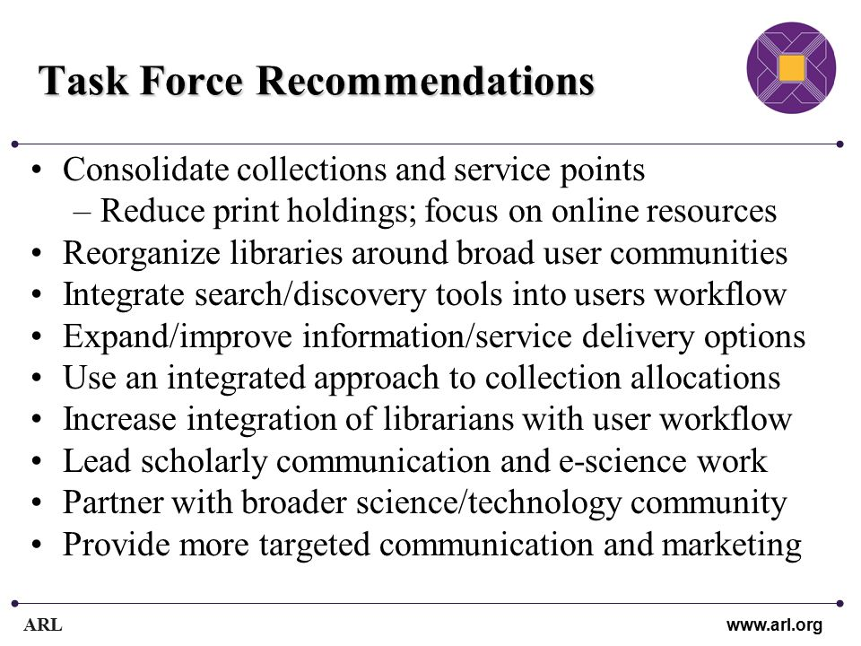 ARL www.arl.org Task Force Recommendations Consolidate collections and service points –Reduce print holdings; focus on online resources Reorganize libraries around broad user communities Integrate search/discovery tools into users workflow Expand/improve information/service delivery options Use an integrated approach to collection allocations Increase integration of librarians with user workflow Lead scholarly communication and e-science work Partner with broader science/technology community Provide more targeted communication and marketing