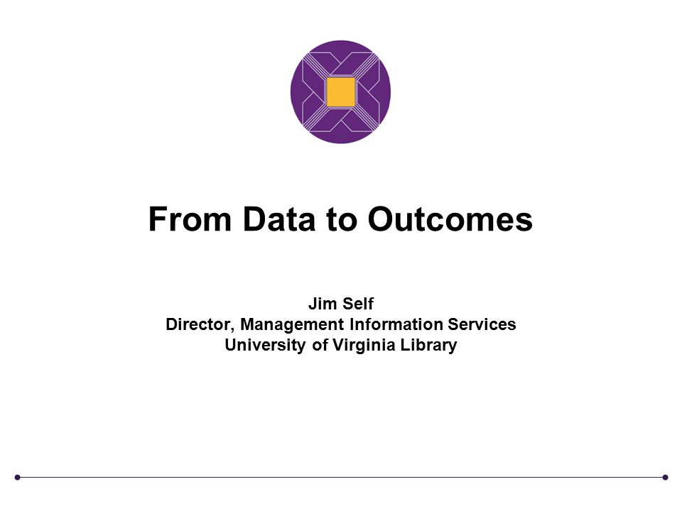 From Data to Outcomes Jim Self Director, Management Information Services University of Virginia Library