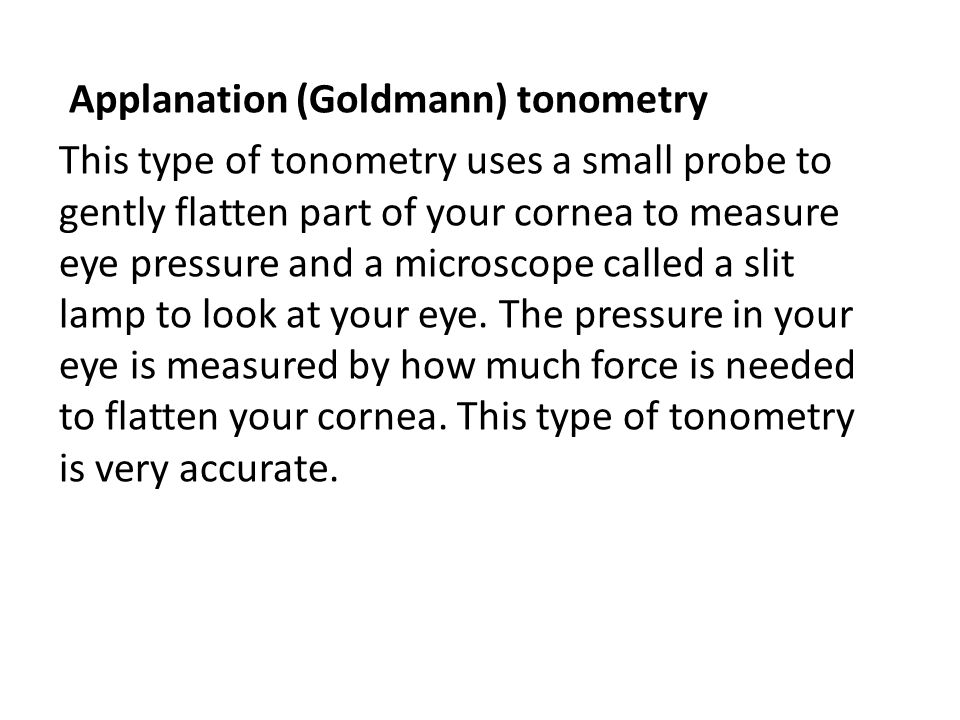 Applanation (Goldmann) tonometry This type of tonometry uses a small probe to gently flatten part of your cornea to measure eye pressure and a microsc