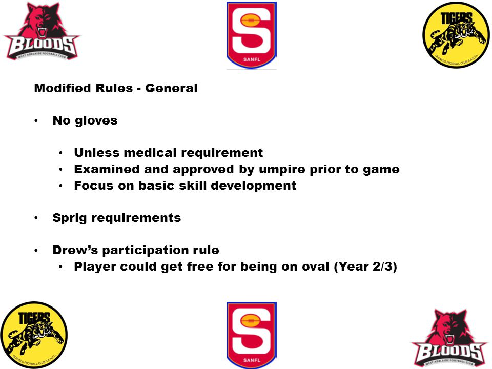 Modified Rules - General No gloves Unless medical requirement Examined and approved by umpire prior to game Focus on basic skill development Sprig req