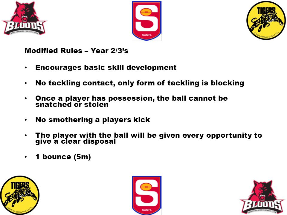 Modified Rules – Year 2/3's Encourages basic skill development No tackling contact, only form of tackling is blocking Once a player has possession, the ball cannot be snatched or stolen No smothering a players kick The player with the ball will be given every opportunity to give a clear disposal 1 bounce (5m)