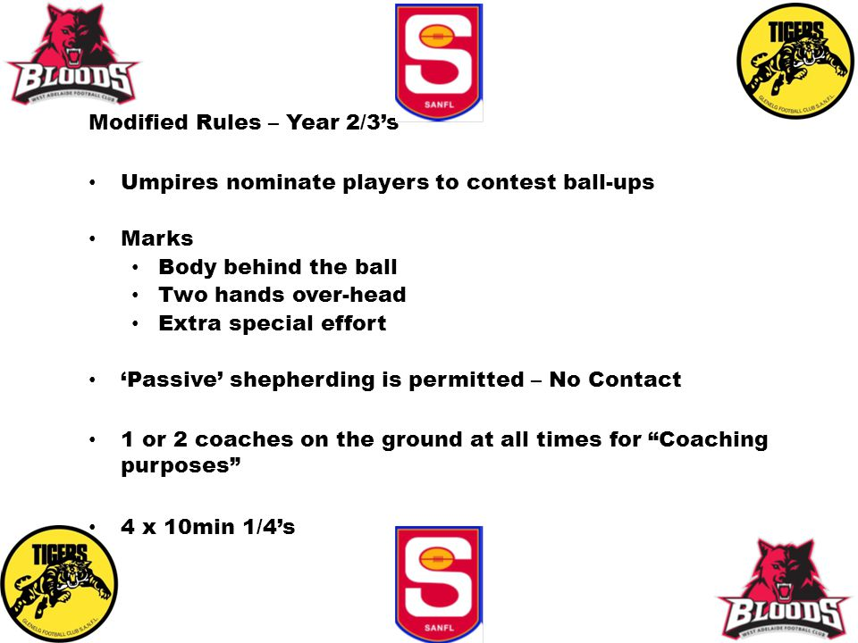 Modified Rules – Year 2/3's Umpires nominate players to contest ball-ups Marks Body behind the ball Two hands over-head Extra special effort 'Passive'
