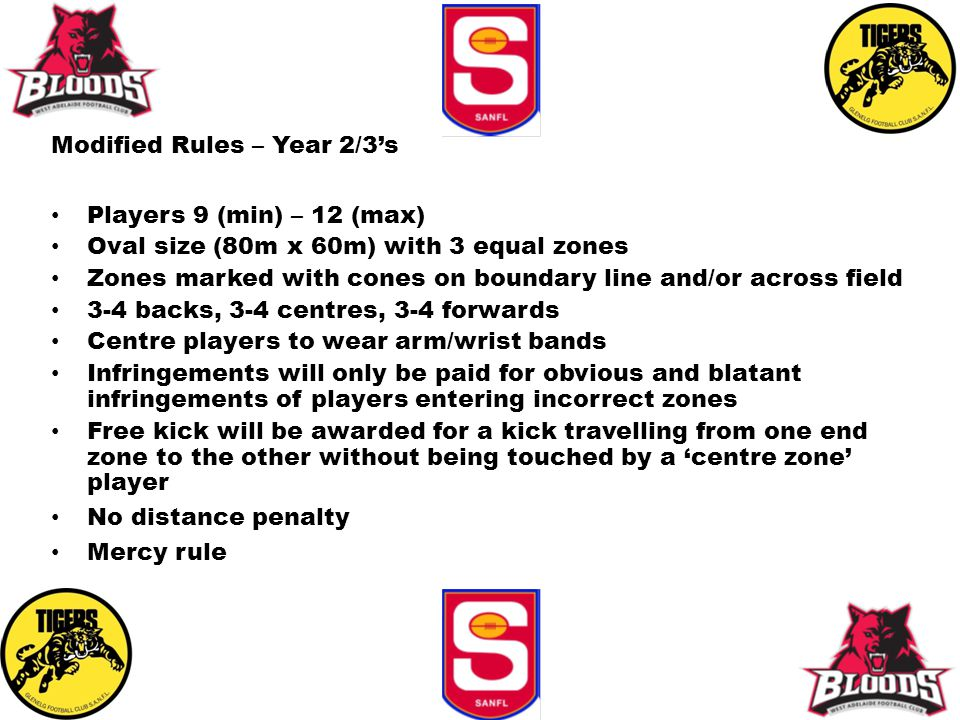 Modified Rules – Year 2/3's Players 9 (min) – 12 (max) Oval size (80m x 60m) with 3 equal zones Zones marked with cones on boundary line and/or across field 3-4 backs, 3-4 centres, 3-4 forwards Centre players to wear arm/wrist bands Infringements will only be paid for obvious and blatant infringements of players entering incorrect zones Free kick will be awarded for a kick travelling from one end zone to the other without being touched by a 'centre zone' player No distance penalty Mercy rule