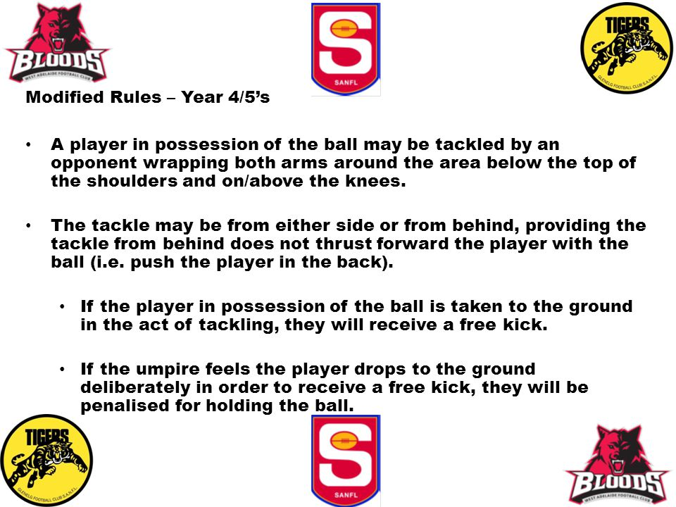 Modified Rules – Year 4/5's A player in possession of the ball may be tackled by an opponent wrapping both arms around the area below the top of the shoulders and on/above the knees.