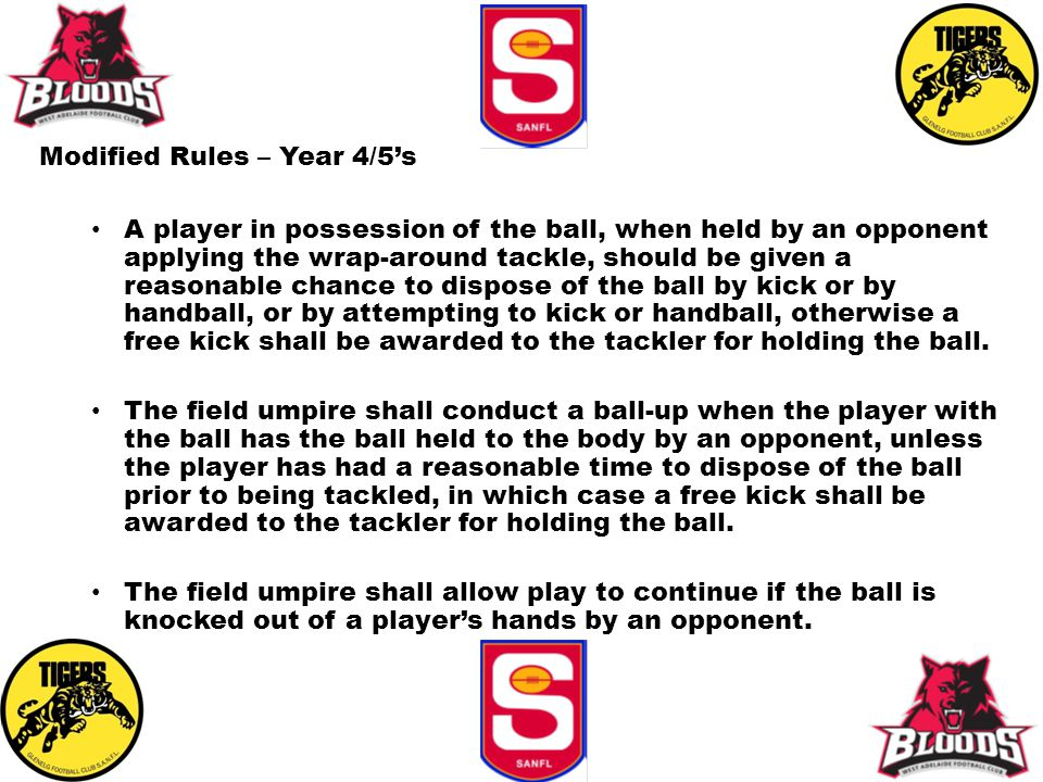 Modified Rules – Year 4/5's A player in possession of the ball, when held by an opponent applying the wrap-around tackle, should be given a reasonable chance to dispose of the ball by kick or by handball, or by attempting to kick or handball, otherwise a free kick shall be awarded to the tackler for holding the ball.