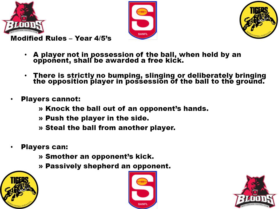 Modified Rules – Year 4/5's A player not in possession of the ball, when held by an opponent, shall be awarded a free kick. There is strictly no bumpi