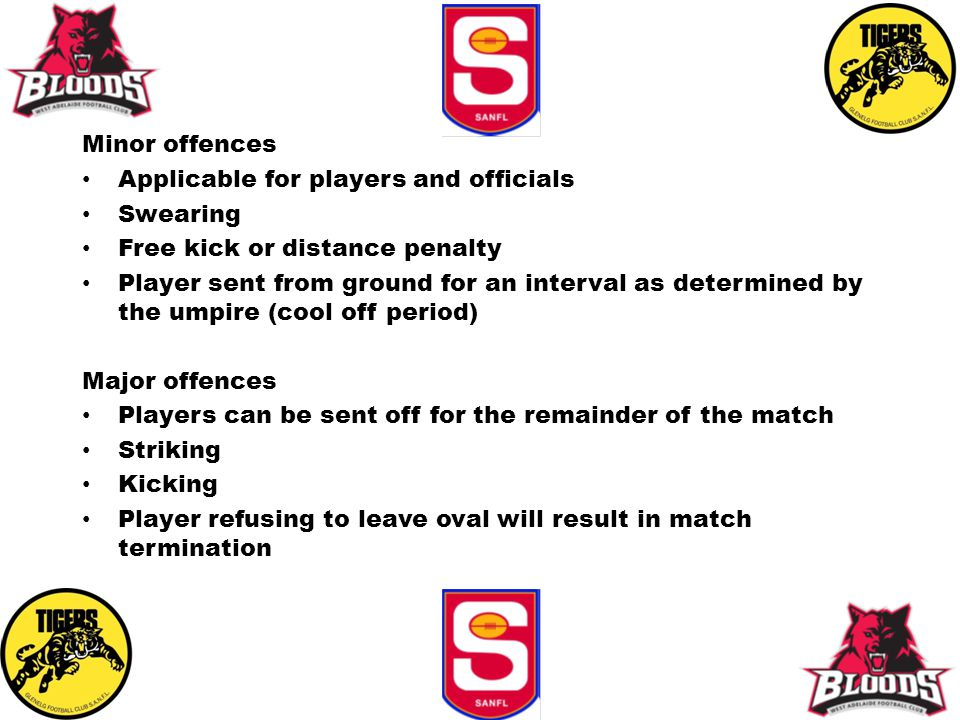 Minor offences Applicable for players and officials Swearing Free kick or distance penalty Player sent from ground for an interval as determined by the umpire (cool off period) Major offences Players can be sent off for the remainder of the match Striking Kicking Player refusing to leave oval will result in match termination