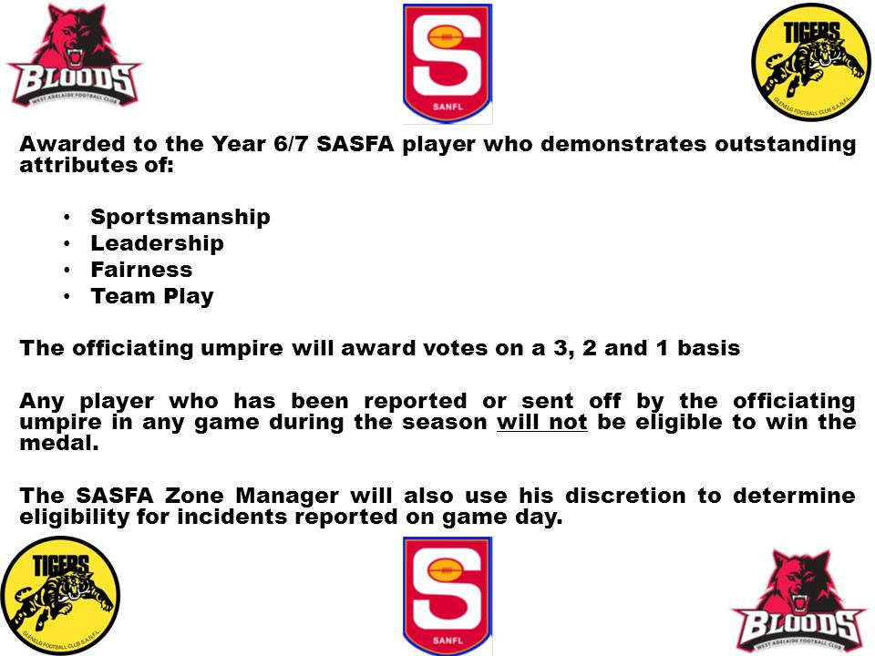 Awarded to the Year 6/7 SASFA player who demonstrates outstanding attributes of: Sportsmanship Leadership Fairness Team Play The officiating umpire wi