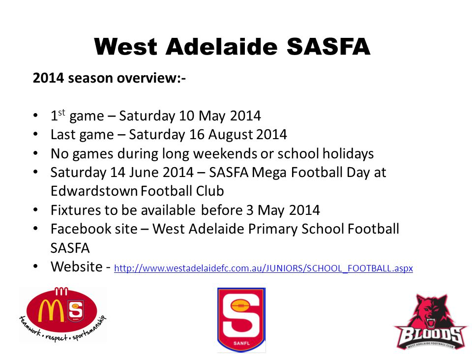 West Adelaide SASFA 2014 season overview:- 1 st game – Saturday 10 May 2014 Last game – Saturday 16 August 2014 No games during long weekends or schoo