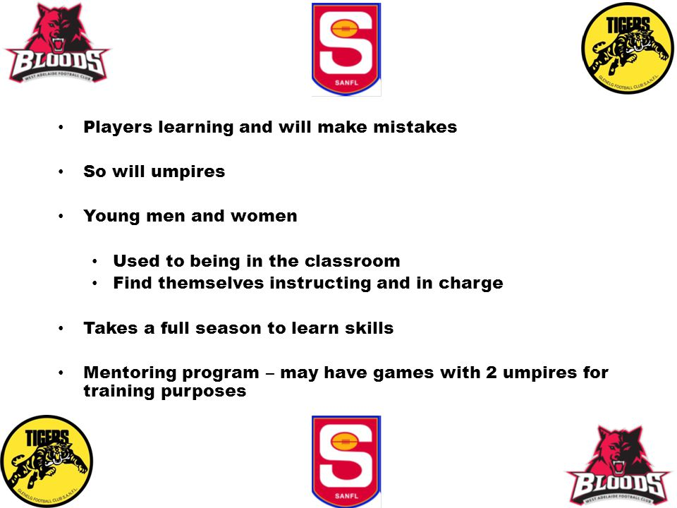 Players learning and will make mistakes So will umpires Young men and women Used to being in the classroom Find themselves instructing and in charge Takes a full season to learn skills Mentoring program – may have games with 2 umpires for training purposes
