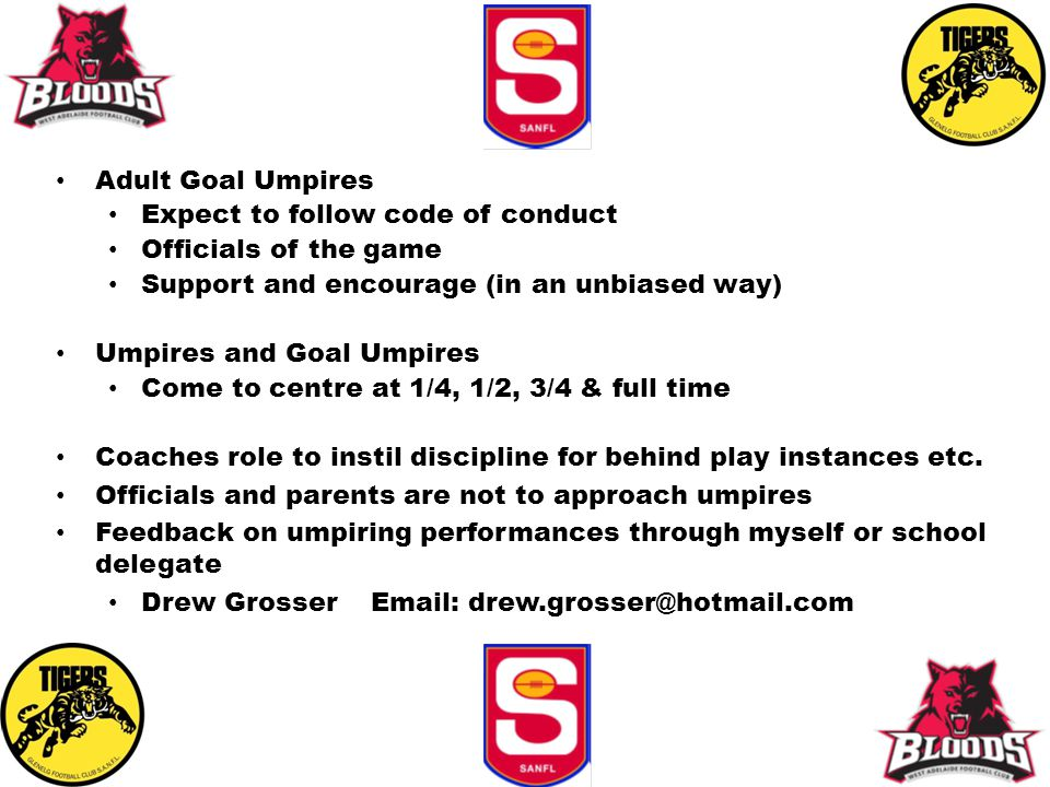 Adult Goal Umpires Expect to follow code of conduct Officials of the game Support and encourage (in an unbiased way) Umpires and Goal Umpires Come to centre at 1/4, 1/2, 3/4 & full time Coaches role to instil discipline for behind play instances etc.