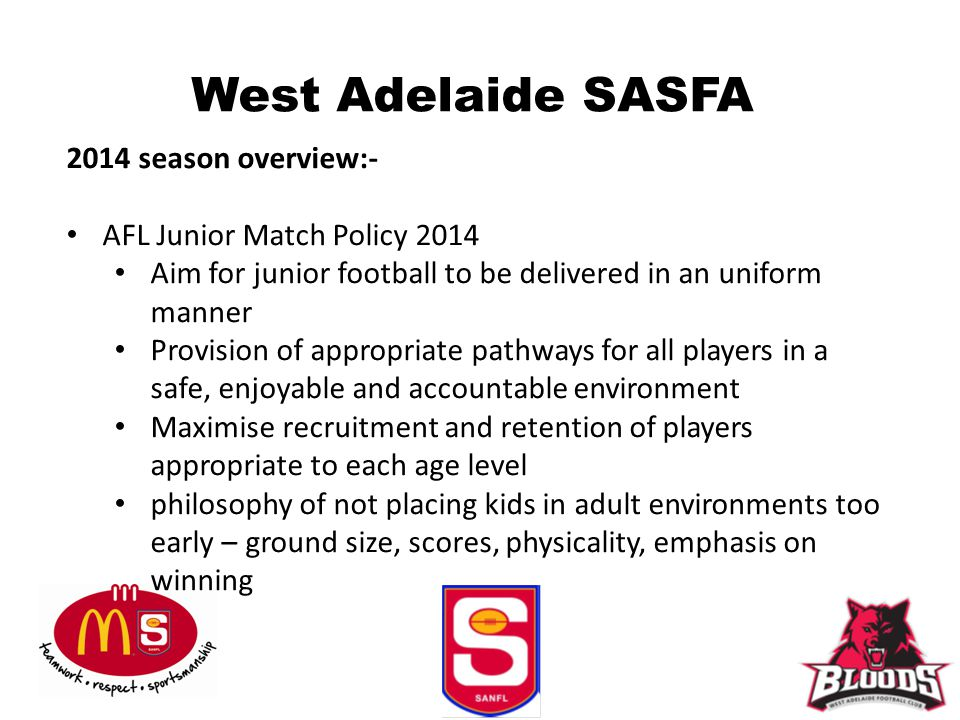 West Adelaide SASFA 2014 season overview:- AFL Junior Match Policy 2014 Aim for junior football to be delivered in an uniform manner Provision of appropriate pathways for all players in a safe, enjoyable and accountable environment Maximise recruitment and retention of players appropriate to each age level philosophy of not placing kids in adult environments too early – ground size, scores, physicality, emphasis on winning