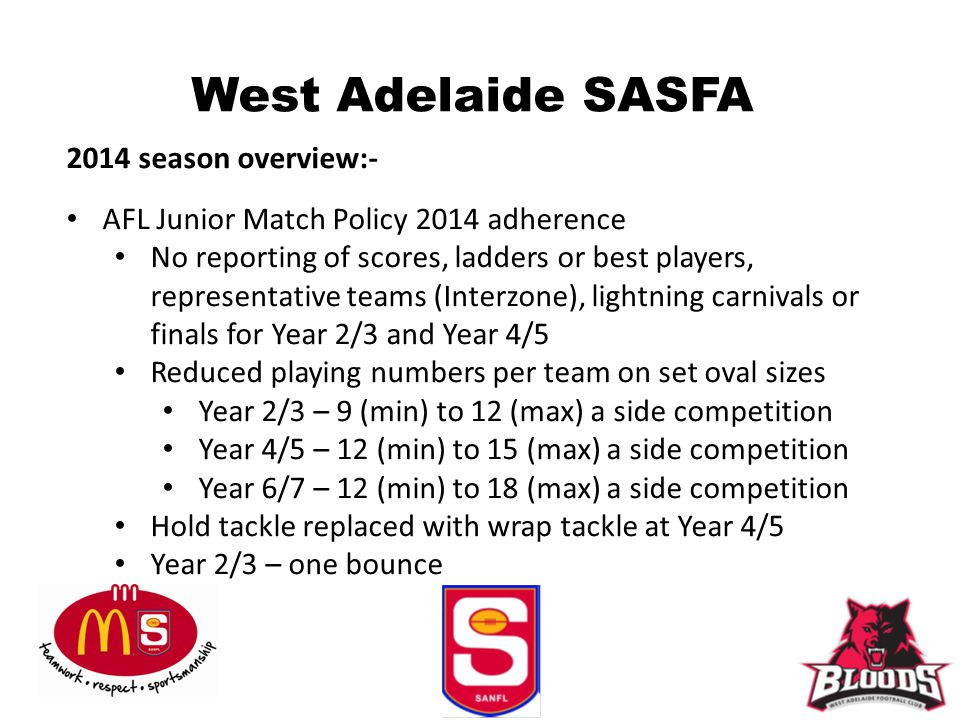 West Adelaide SASFA 2014 season overview:- AFL Junior Match Policy 2014 adherence No reporting of scores, ladders or best players, representative teams (Interzone), lightning carnivals or finals for Year 2/3 and Year 4/5 Reduced playing numbers per team on set oval sizes Year 2/3 – 9 (min) to 12 (max) a side competition Year 4/5 – 12 (min) to 15 (max) a side competition Year 6/7 – 12 (min) to 18 (max) a side competition Hold tackle replaced with wrap tackle at Year 4/5 Year 2/3 – one bounce