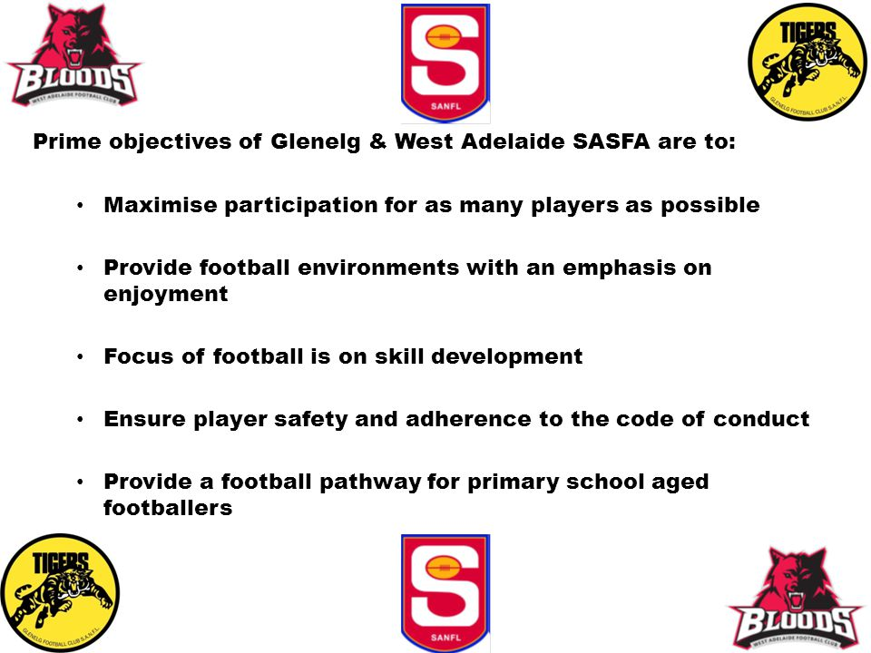 Prime objectives of Glenelg & West Adelaide SASFA are to: Maximise participation for as many players as possible Provide football environments with an