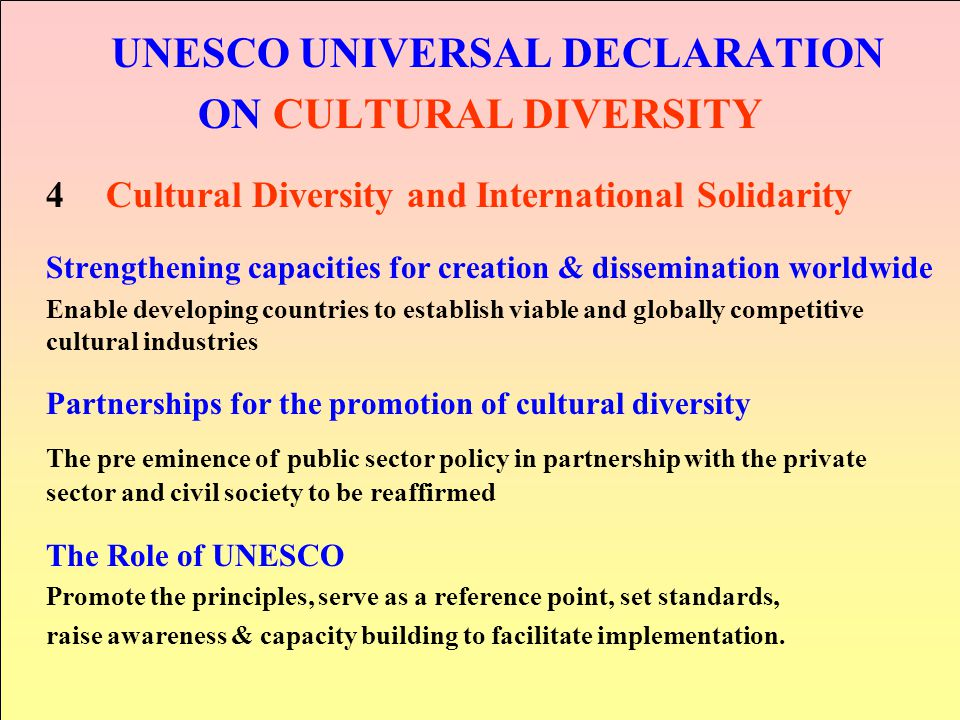 UNESCO UNIVERSAL DECLARATION ON CULTURAL DIVERSITY 4Cultural Diversity and International Solidarity Strengthening capacities for creation & disseminat