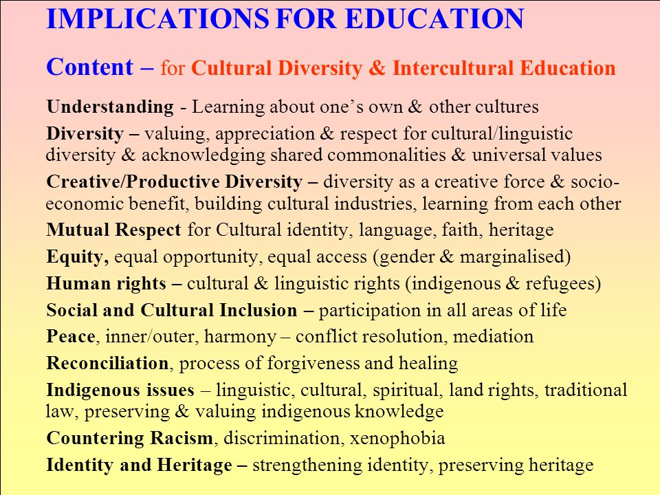 IMPLICATIONS FOR EDUCATION Content – for Cultural Diversity & Intercultural Education Understanding - Learning about one's own & other cultures Divers