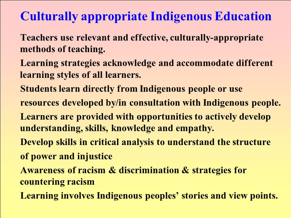 Culturally appropriate Indigenous Education Teachers use relevant and effective, culturally-appropriate methods of teaching. Learning strategies ackno